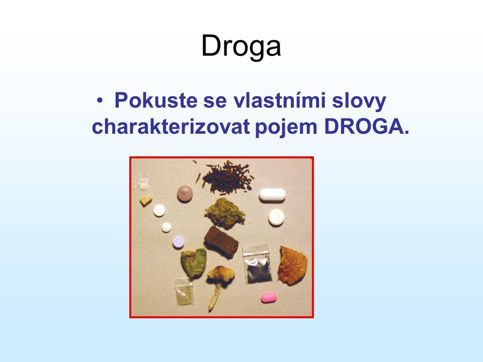Droga •Je přírodní, syntetická nebo polysyntetická látka, která po vpravení do organismu vyvolá změnu jedné nebo více tělesných funkcí a má rychlý a výrazný účinek na psychiku.