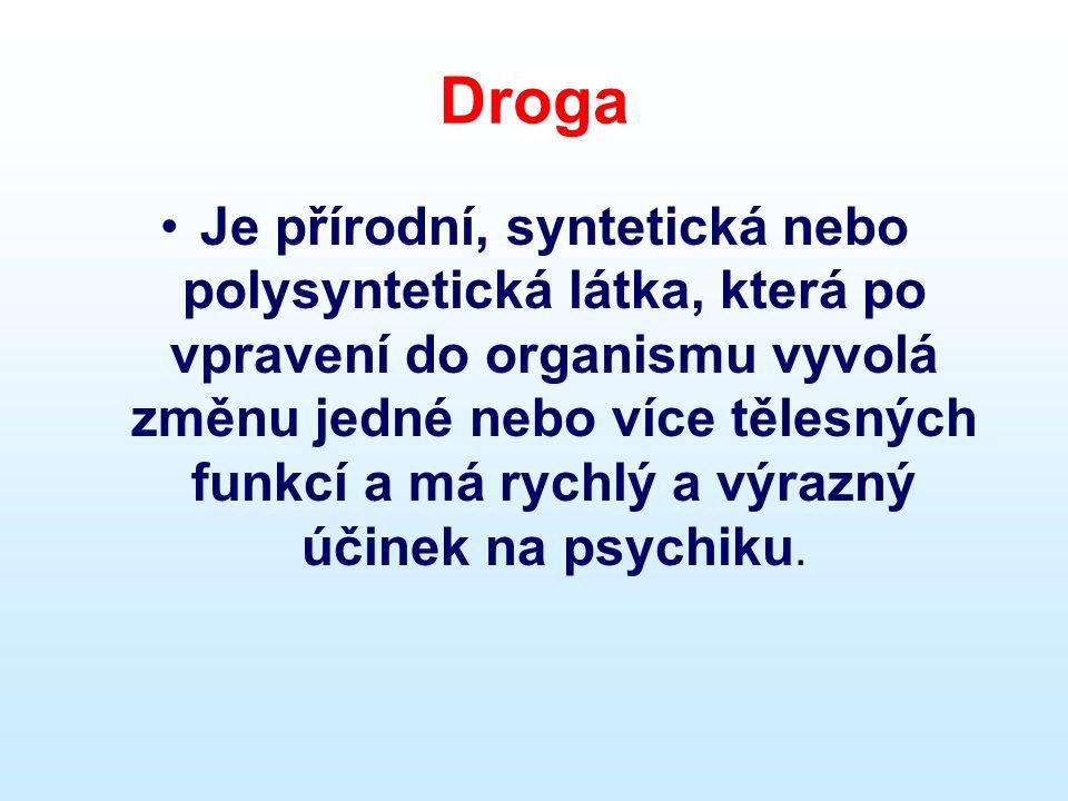 Droga •Je přírodní, syntetická nebo polysyntetická látka, která po vpravení do organismu vyvolá změnu jedné nebo více tělesných funkcí a má rychlý a v