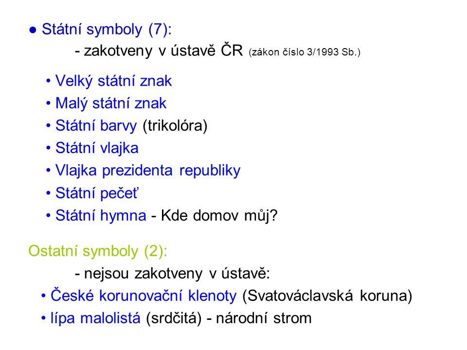 ● Státní symboly (7): - zakotveny v ústavě ČR (zákon číslo 3/1993 Sb.) • Velký státní znak • Malý státní znak • Státní barvy (trikolóra) • Státní vlaj