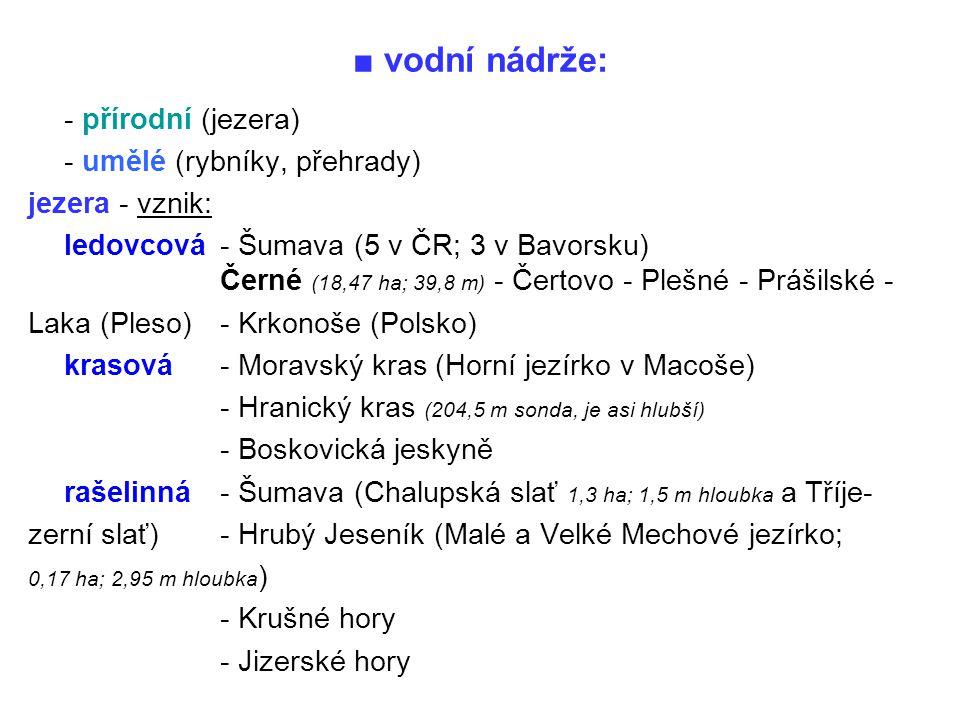 ■ vodní nádrže: - přírodní (jezera) - umělé (rybníky, přehrady) jezera - vznik: ledovcová - Šumava (5 v ČR; 3 v Bavorsku) Černé (18,47 ha; 39,8 m) - Č