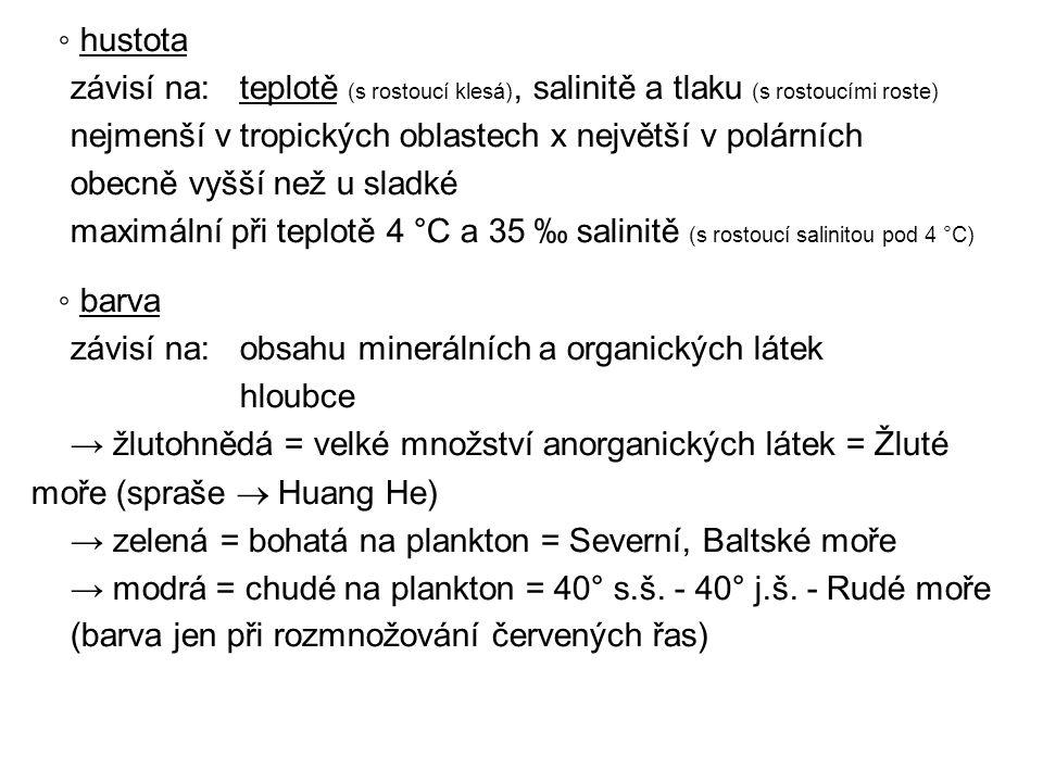 ◦ hustota závisí na:teplotě (s rostoucí klesá), salinitě a tlaku (s rostoucími roste) nejmenší v tropických oblastech x největší v polárních obecně vyšší než u sladké maximální při teplotě 4 °C a 35 ‰ salinitě (s rostoucí salinitou pod 4 °C) ◦ barva závisí na: obsahu minerálních a organických látek hloubce → žlutohnědá = velké množství anorganických látek = Žluté moře (spraše  Huang He) → zelená = bohatá na plankton = Severní, Baltské moře → modrá = chudé na plankton = 40° s.š.