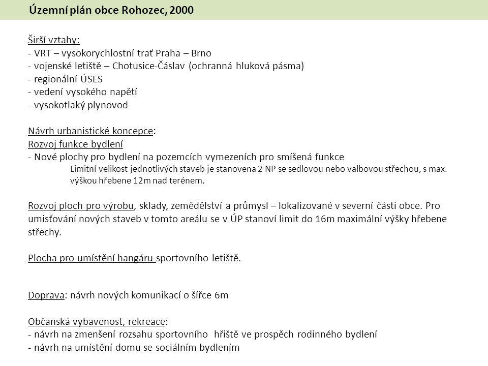 Územní plán obce Rohozec, 2000 Širší vztahy: - VRT – vysokorychlostní trať Praha – Brno - vojenské letiště – Chotusice-Čáslav (ochranná hluková pásma) - regionální ÚSES - vedení vysokého napětí - vysokotlaký plynovod Návrh urbanistické koncepce: Rozvoj funkce bydlení - Nové plochy pro bydlení na pozemcích vymezeních pro smíšená funkce Limitní velikost jednotlivých staveb je stanovena 2 NP se sedlovou nebo valbovou střechou, s max.