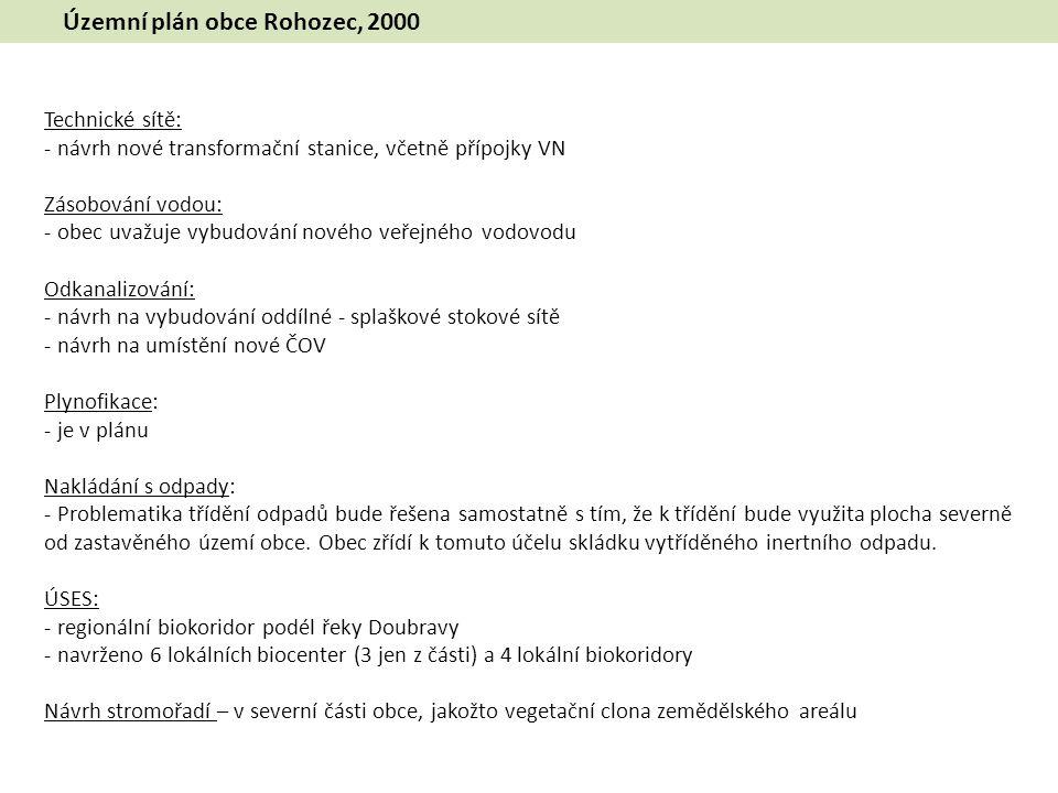 Územní plán obce Rohozec, 2000 ÚSES: - regionální biokoridor podél řeky Doubravy - navrženo 6 lokálních biocenter (3 jen z části) a 4 lokální biokoridory Návrh stromořadí – v severní části obce, jakožto vegetační clona zemědělského areálu Technické sítě: - návrh nové transformační stanice, včetně přípojky VN Zásobování vodou: - obec uvažuje vybudování nového veřejného vodovodu Odkanalizování: - návrh na vybudování oddílné - splaškové stokové sítě - návrh na umístění nové ČOV Plynofikace: - je v plánu Nakládání s odpady: - Problematika třídění odpadů bude řešena samostatně s tím, že k třídění bude využita plocha severně od zastavěného území obce.