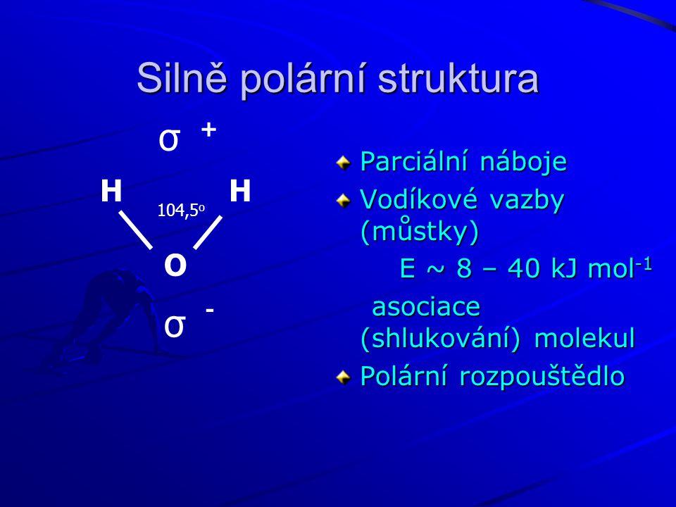 Silně polární struktura Parciální náboje Vodíkové vazby (můstky) E ~ 8 – 40 kJ mol -1 E ~ 8 – 40 kJ mol -1 asociace (shlukování) molekul asociace (shlukování) molekul Polární rozpouštědlo H O 104,5 o σ σ + -