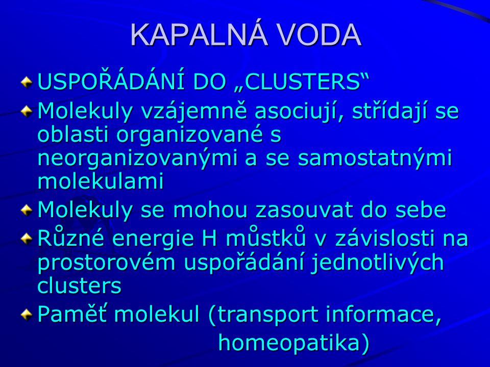 """KAPALNÁ VODA USPOŘÁDÁNÍ DO """"CLUSTERS Molekuly vzájemně asociují, střídají se oblasti organizované s neorganizovanými a se samostatnými molekulami Molekuly se mohou zasouvat do sebe Různé energie H můstků v závislosti na prostorovém uspořádání jednotlivých clusters Paměť molekul (transport informace, homeopatika) homeopatika)"""