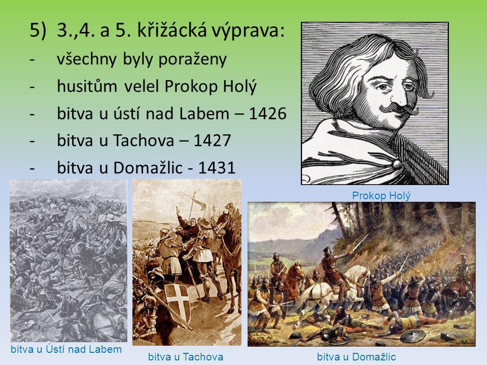 5)3.,4. a 5. křižácká výprava: -všechny byly poraženy -husitům velel Prokop Holý -bitva u ústí nad Labem – 1426 -bitva u Tachova – 1427 -bitva u Domaž