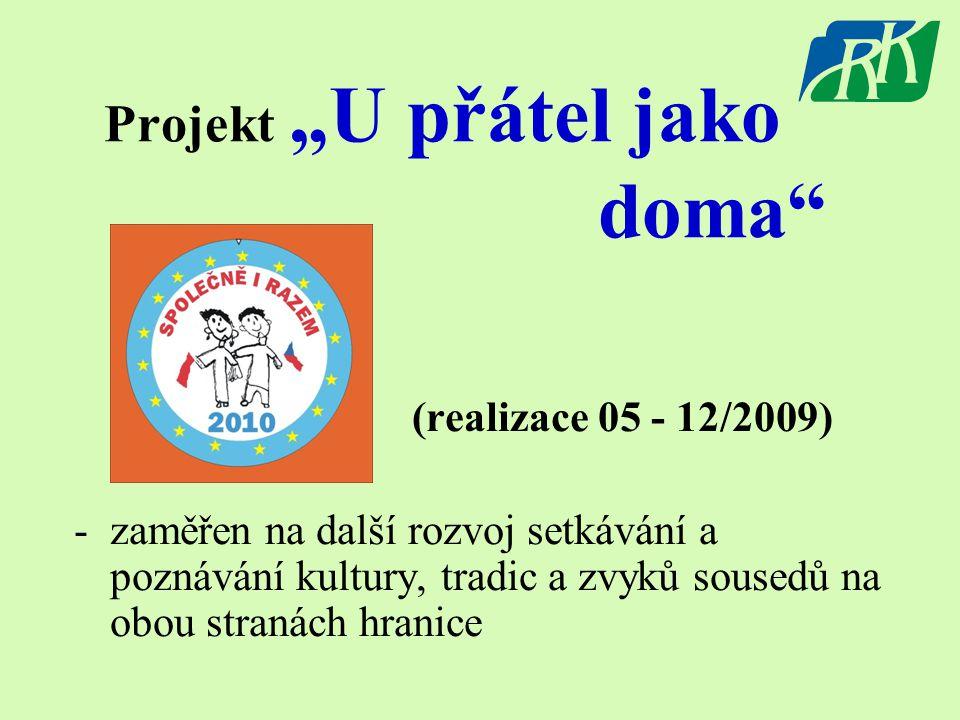 """Projekt """"U přátel jako doma"""" (realizace 05 - 12/2009) -zaměřen na další rozvoj setkávání a poznávání kultury, tradic a zvyků sousedů na obou stranách"""