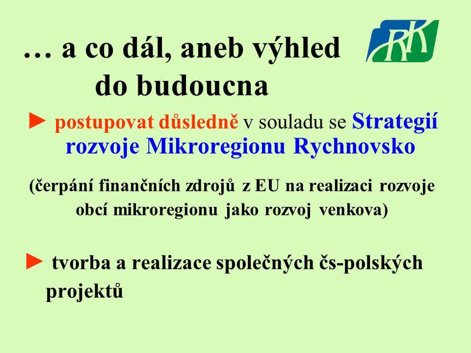 … a co dál, aneb výhled do budoucna ► postupovat důsledně v souladu se Strategií rozvoje Mikroregionu Rychnovsko (čerpání finančních zdrojů z EU na re