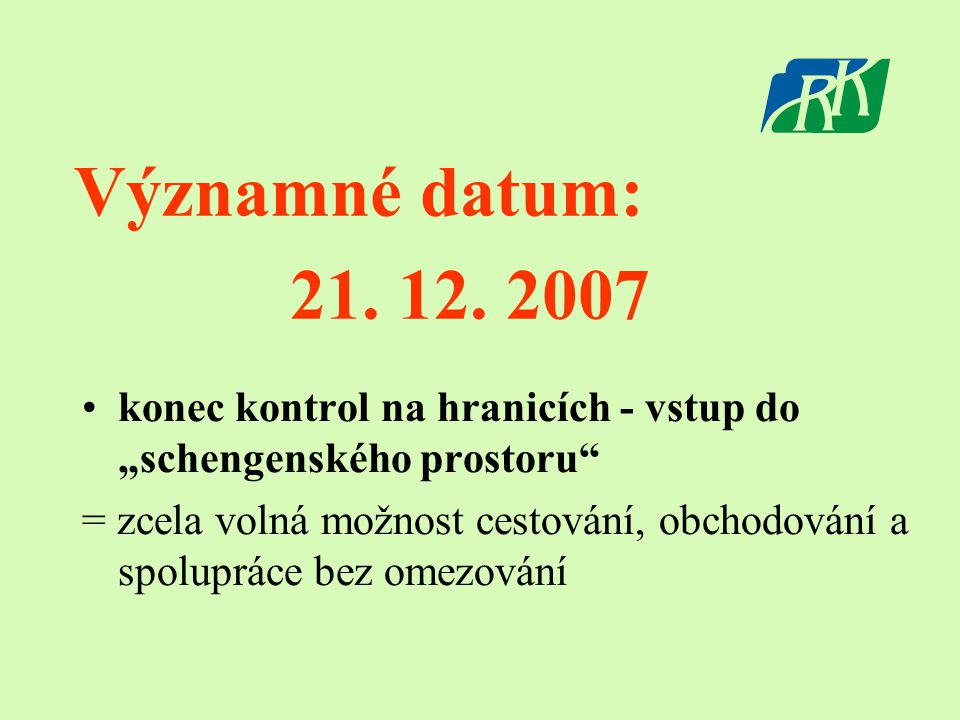 """Významné datum: 21. 12. 2007 •k•konec kontrol na hranicích - vstup do """"schengenského prostoru"""" = zcela volná možnost cestování, obchodování a spoluprá"""