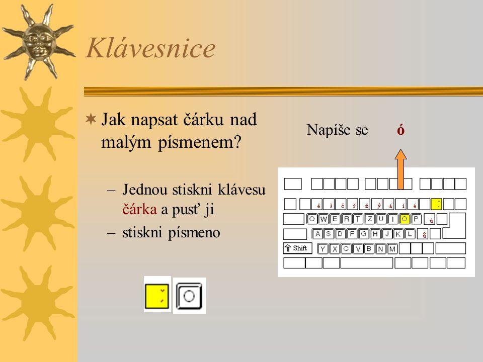 Klávesnice  Jak napsat čárku nad malým písmenem? –Jednou stiskni klávesu čárka a pusť ji –stiskni písmeno Napíše se ó