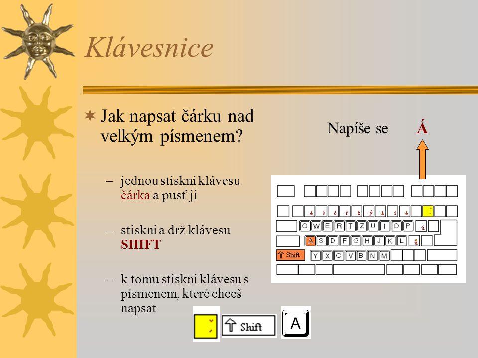 Klávesnice  Jak napsat čárku nad velkým písmenem? –jednou stiskni klávesu čárka a pusť ji –stiskni a drž klávesu SHIFT –k tomu stiskni klávesu s písm