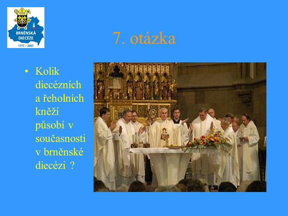 7. otázka •Kolik diecézních a řeholních kněží působí v současnosti v brněnské diecézi ?