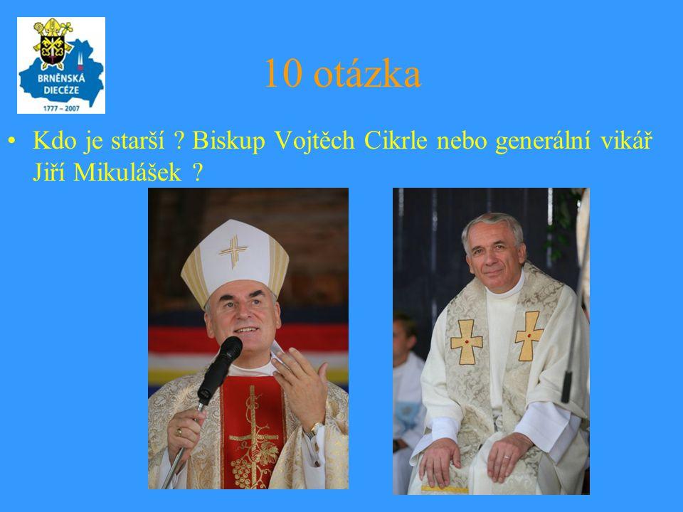10 otázka •Kdo je starší ? Biskup Vojtěch Cikrle nebo generální vikář Jiří Mikulášek ?