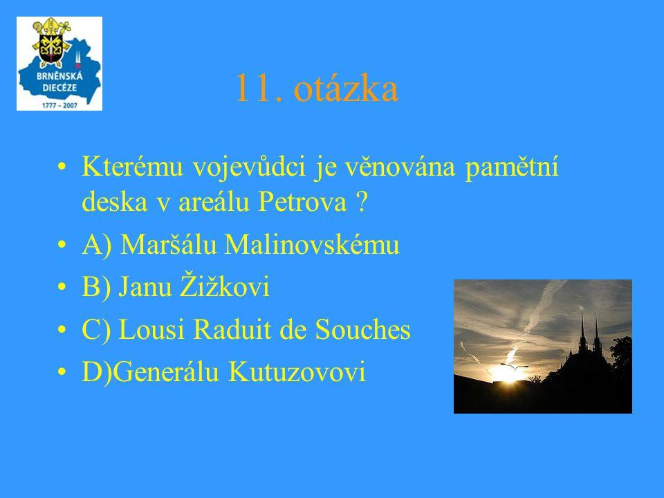 11. otázka •Kterému vojevůdci je věnována pamětní deska v areálu Petrova ? •A) Maršálu Malinovskému •B) Janu Žižkovi •C) Lousi Raduit de Souches •D)Ge