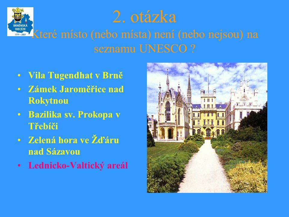 2. otázka Které místo (nebo místa) není (nebo nejsou) na seznamu UNESCO ? •Vila Tugendhat v Brně •Zámek Jaroměřice nad Rokytnou •Bazilika sv. Prokopa
