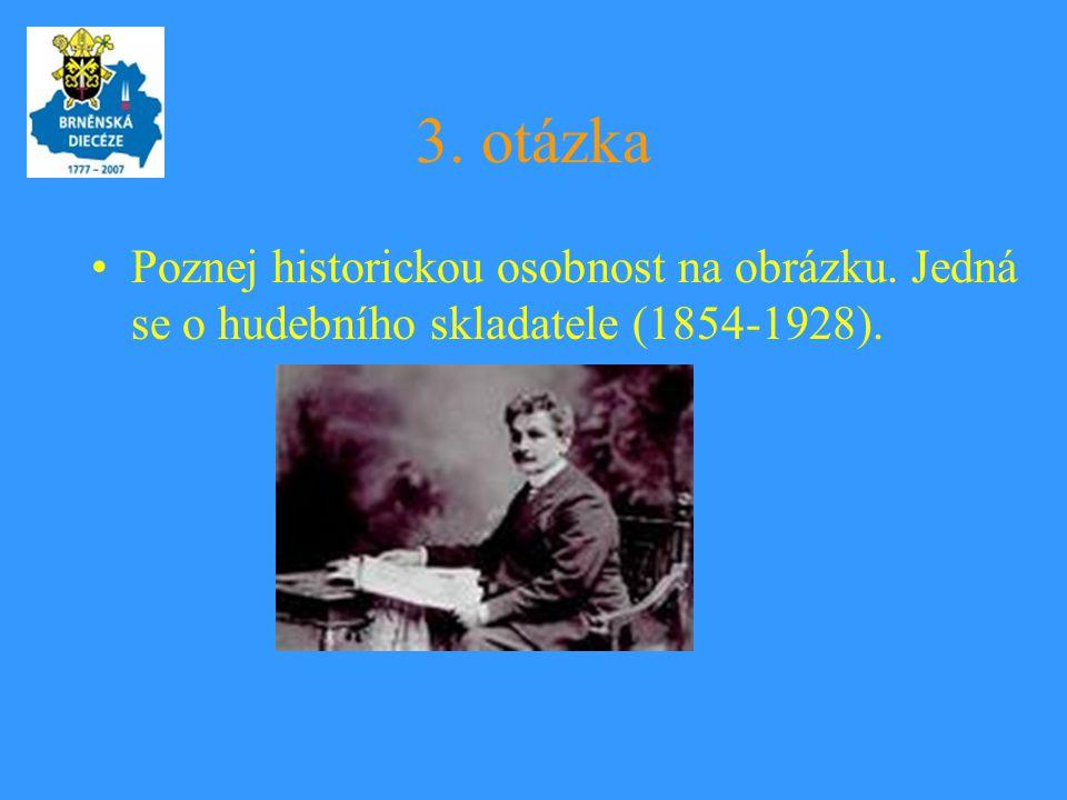 3. otázka •Poznej historickou osobnost na obrázku. Jedná se o hudebního skladatele (1854-1928).
