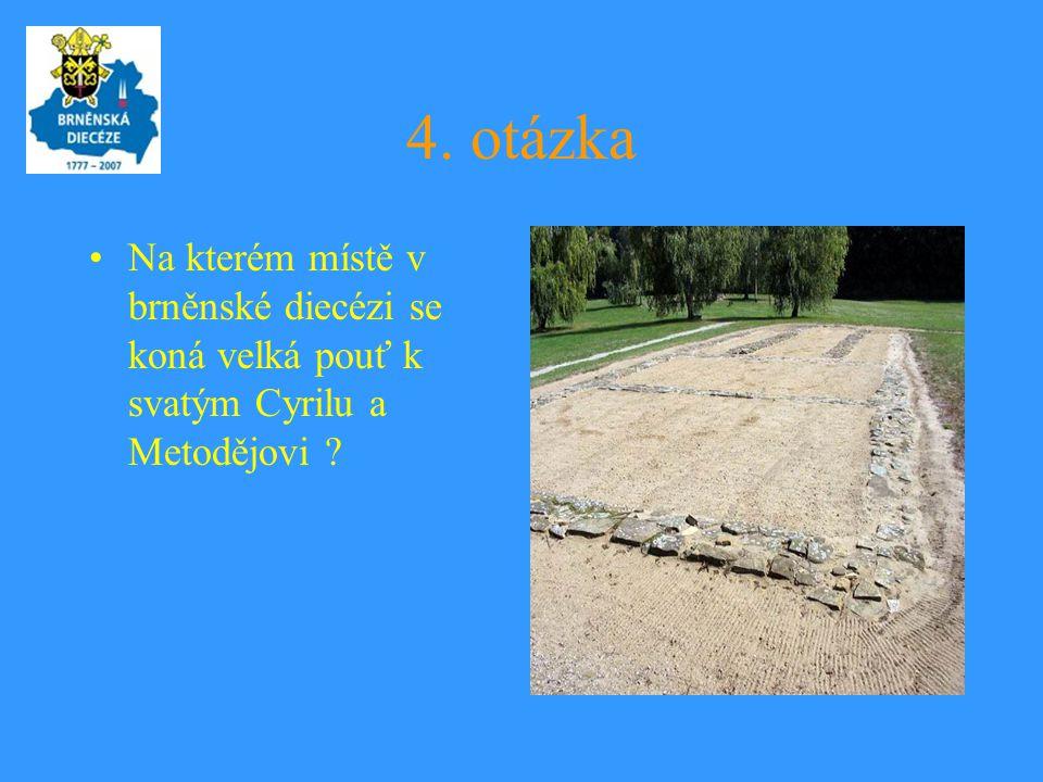 4. otázka •Na kterém místě v brněnské diecézi se koná velká pouť k svatým Cyrilu a Metodějovi ?