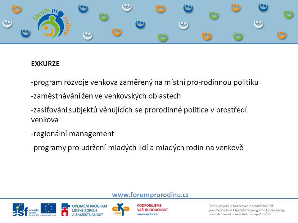 www.forumprorodinu.cz EXKURZE -program rozvoje venkova zaměřený na místní pro-rodinnou politiku -zaměstnávání žen ve venkovských oblastech -zasíťování subjektů věnujících se prorodinné politice v prostředí venkova -regionální management -programy pro udržení mladých lidí a mladých rodin na venkově
