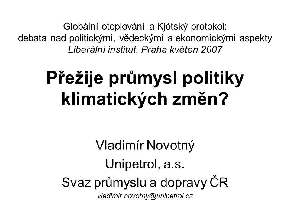 Globální oteplování a Kjótský protokol: debata nad politickými, vědeckými a ekonomickými aspekty Liberální institut, Praha květen 2007 Přežije průmysl politiky klimatických změn.