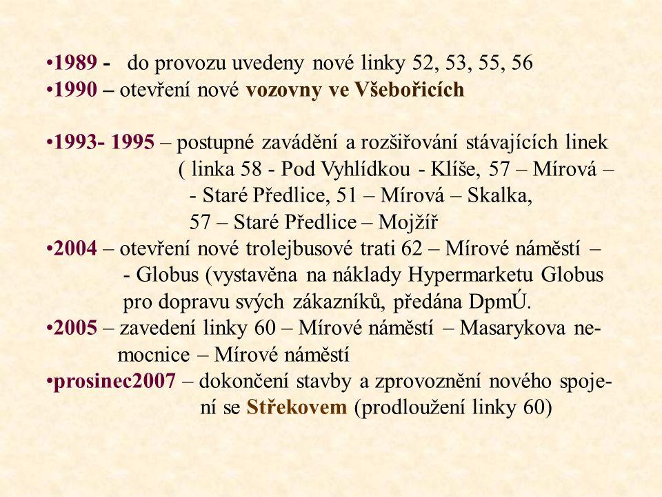 •1989 - do provozu uvedeny nové linky 52, 53, 55, 56 •1990 – otevření nové vozovny ve Všebořicích •1993- 1995 – postupné zavádění a rozšiřování stávajících linek ( linka 58 - Pod Vyhlídkou - Klíše, 57 – Mírová – - Staré Předlice, 51 – Mírová – Skalka, 57 – Staré Předlice – Mojžíř •2004 – otevření nové trolejbusové trati 62 – Mírové náměstí – - Globus (vystavěna na náklady Hypermarketu Globus pro dopravu svých zákazníků, předána DpmÚ.