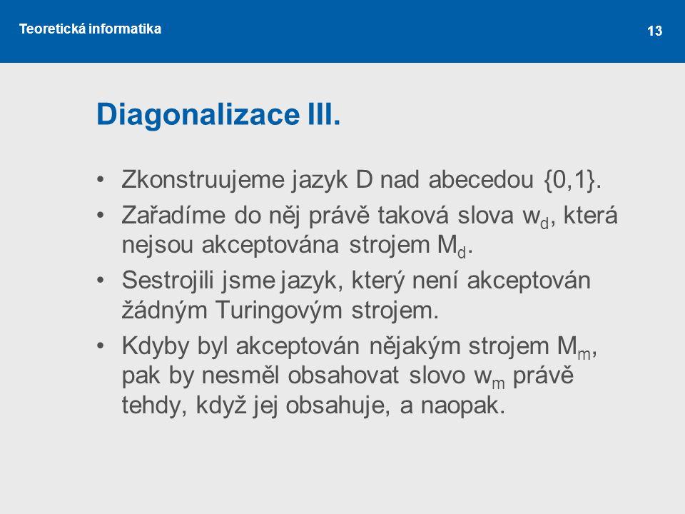 Teoretická informatika 13 Diagonalizace III. •Zkonstruujeme jazyk D nad abecedou {0,1}. •Zařadíme do něj právě taková slova w d, která nejsou akceptov