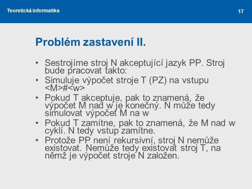 Teoretická informatika 17 Problém zastavení II. •Sestrojíme stroj N akceptující jazyk PP. Stroj bude pracovat takto: •Simuluje výpočet stroje T (PZ) n