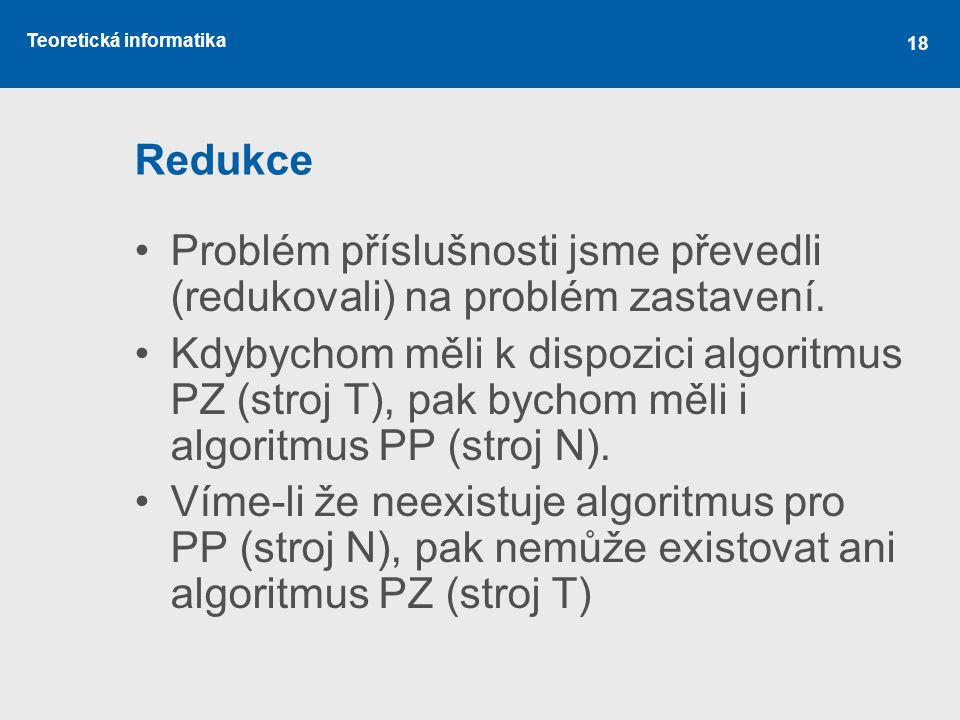 Teoretická informatika 18 Redukce •Problém příslušnosti jsme převedli (redukovali) na problém zastavení. •Kdybychom měli k dispozici algoritmus PZ (st