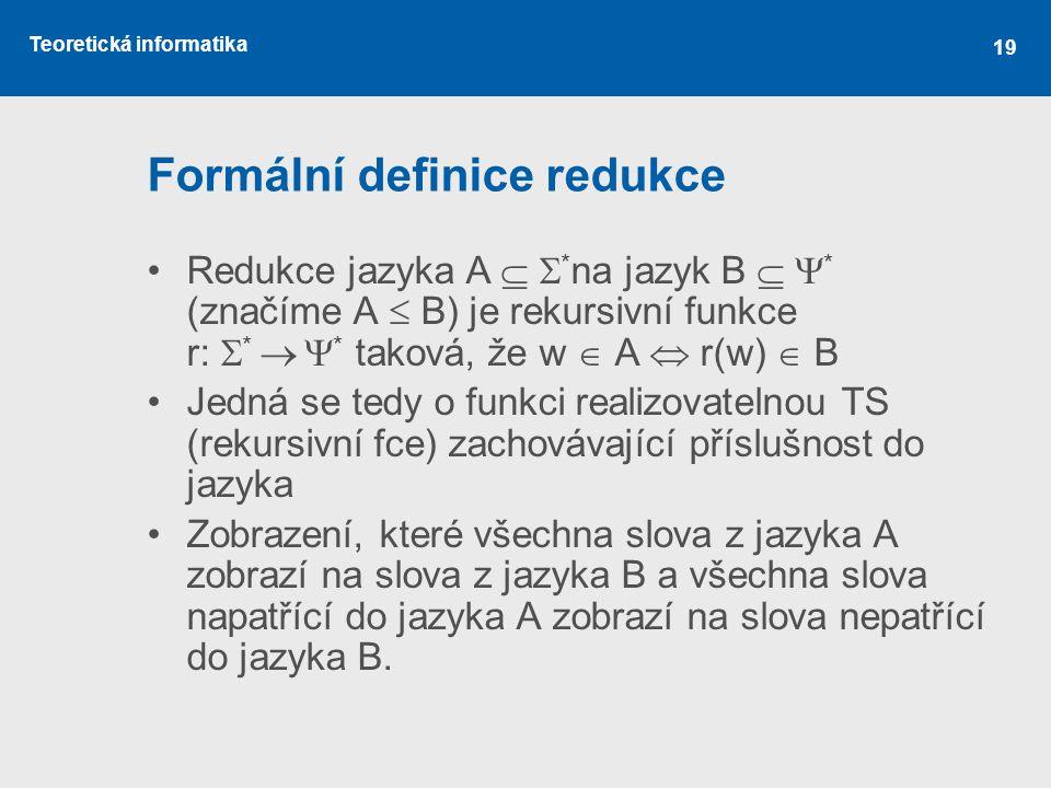 Teoretická informatika 19 Formální definice redukce •Redukce jazyka A   * na jazyk B   * (značíme A  B) je rekursivní funkce r:  *   * taková,