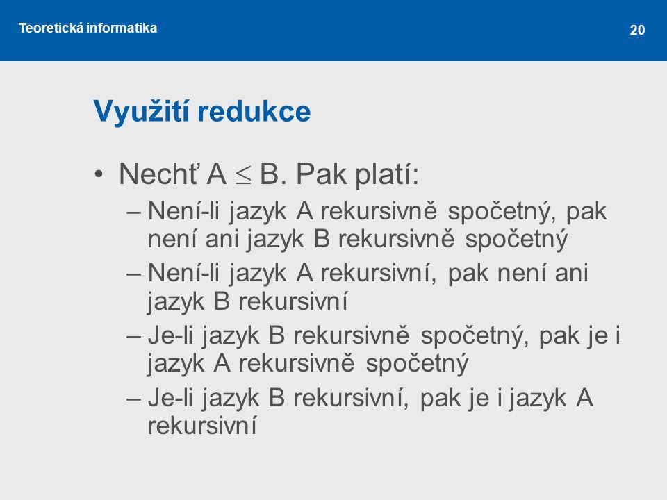 Teoretická informatika 20 Využití redukce •Nechť A  B. Pak platí: –Není-li jazyk A rekursivně spočetný, pak není ani jazyk B rekursivně spočetný –Nen