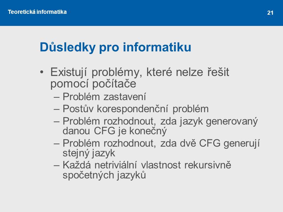Teoretická informatika 21 Důsledky pro informatiku •Existují problémy, které nelze řešit pomocí počítače –Problém zastavení –Postův korespondenční pro