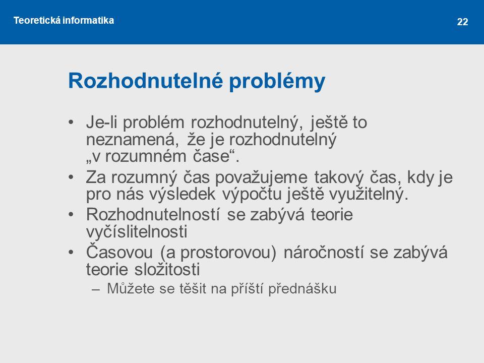 """Teoretická informatika 22 Rozhodnutelné problémy •Je-li problém rozhodnutelný, ještě to neznamená, že je rozhodnutelný """"v rozumném čase"""". •Za rozumný"""