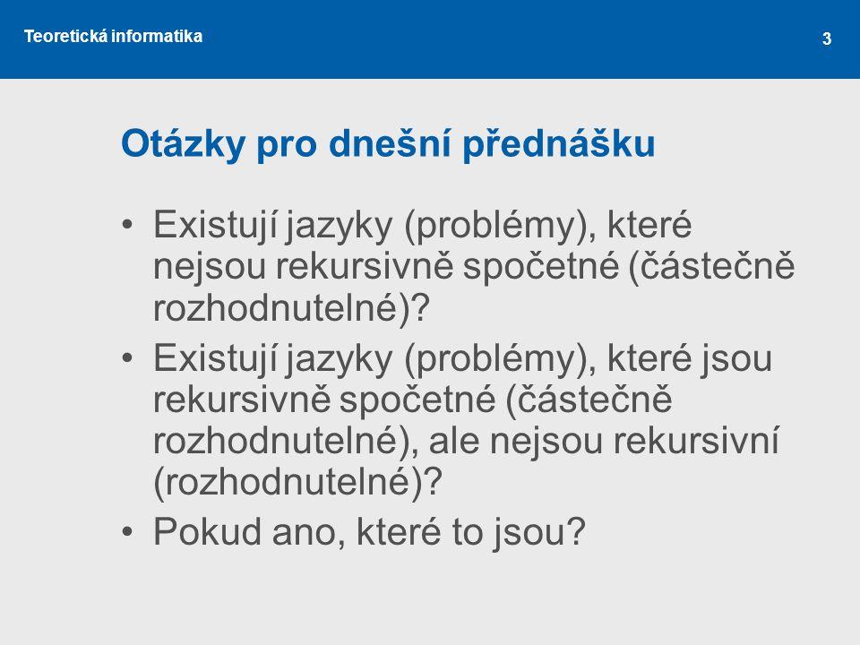 Teoretická informatika 3 Otázky pro dnešní přednášku •Existují jazyky (problémy), které nejsou rekursivně spočetné (částečně rozhodnutelné)? •Existují