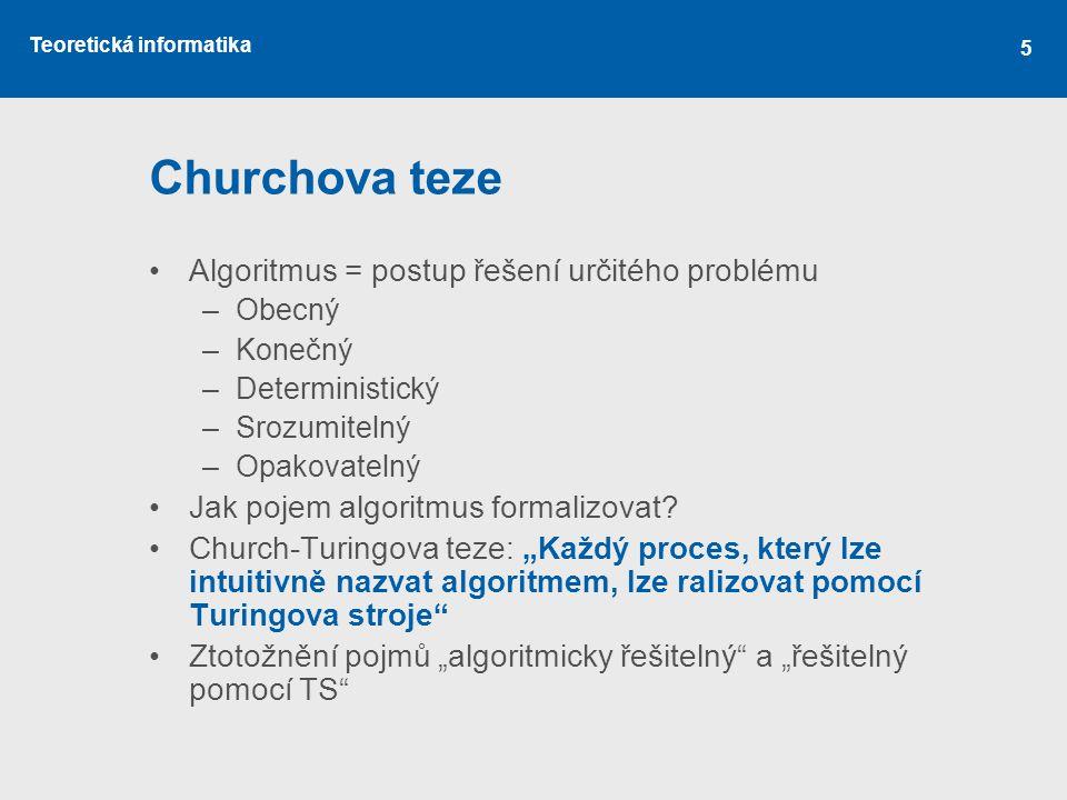 Teoretická informatika 5 Churchova teze •Algoritmus = postup řešení určitého problému –Obecný –Konečný –Deterministický –Srozumitelný –Opakovatelný •J