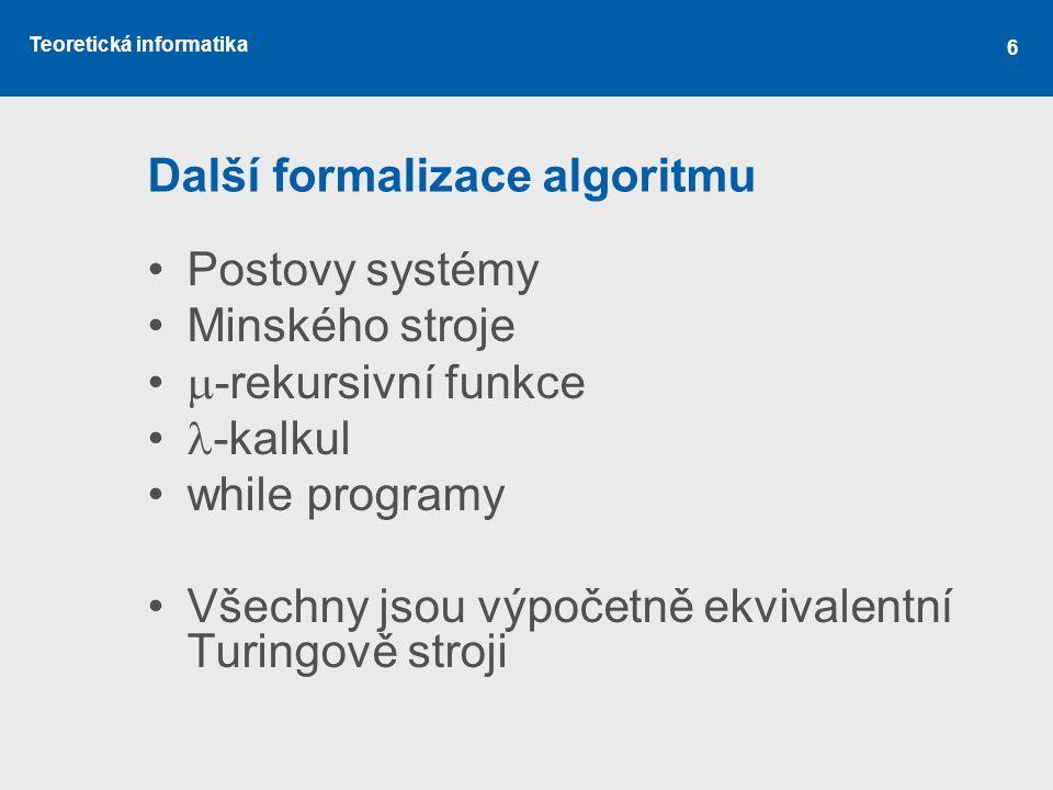 Teoretická informatika 6 Další formalizace algoritmu •Postovy systémy •Minského stroje •  -rekursivní funkce •  -kalkul •while programy •Všechny jso