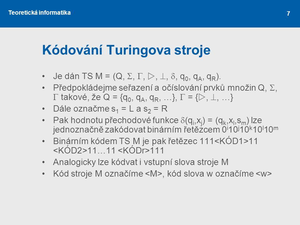 Teoretická informatika 7 Kódování Turingova stroje •Je dán TS M = (Q, , , , , , q 0, q A, q R ). •Předpokládejme seřazení a očíslování prvků množ