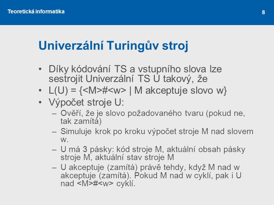 Teoretická informatika 8 Univerzální Turingův stroj •Díky kódování TS a vstupního slova lze sestrojit Univerzální TS U takový, že •L(U) = { # | M akce