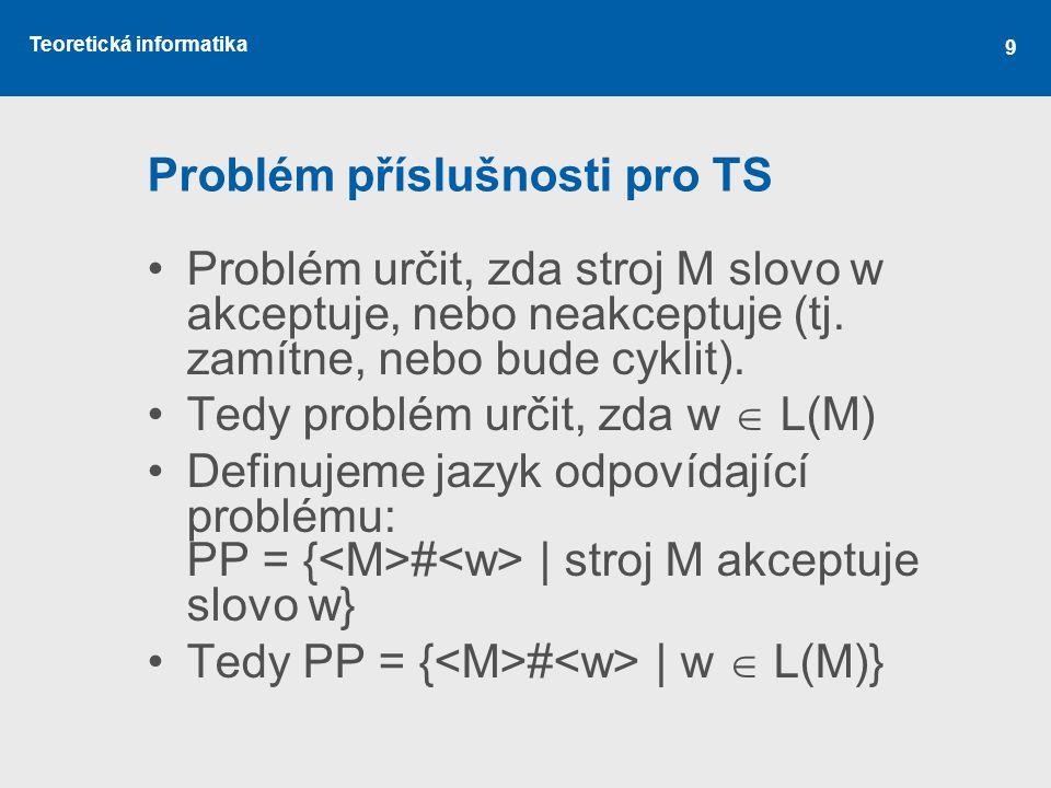 Teoretická informatika 9 Problém příslušnosti pro TS •Problém určit, zda stroj M slovo w akceptuje, nebo neakceptuje (tj. zamítne, nebo bude cyklit).