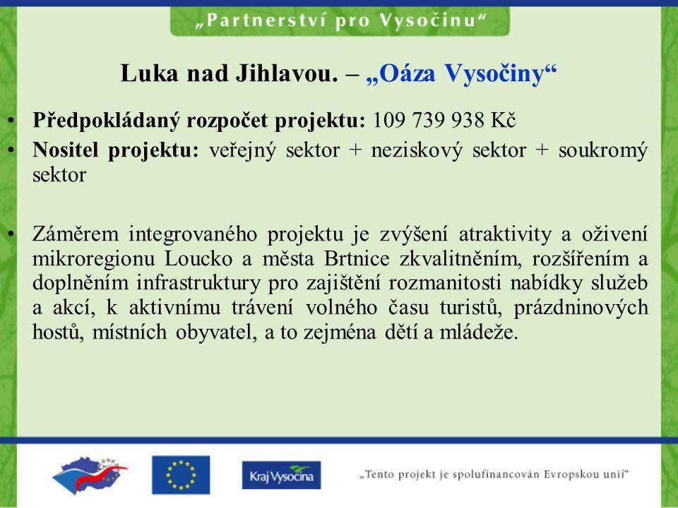 """Luka nad Jihlavou. – """"Oáza Vysočiny"""" •Předpokládaný rozpočet projektu: 109 739 938 Kč •Nositel projektu: veřejný sektor + neziskový sektor + soukromý"""