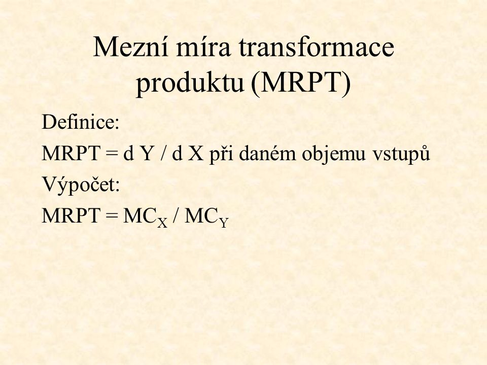 Mezní míra transformace produktu (MRPT) Definice: MRPT = d Y / d X při daném objemu vstupů Výpočet: MRPT = MC X / MC Y