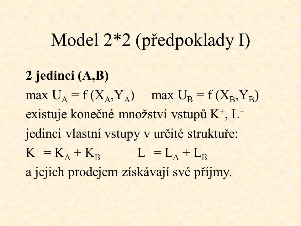 Model 2*2 (předpoklady I) 2 jedinci (A,B) max U A = f (X A,Y A ) max U B = f (X B,Y B ) existuje konečné množství vstupů K +, L + jedinci vlastní vstupy v určité struktuře: K + = K A + K B L + = L A + L B a jejich prodejem získávají své příjmy.