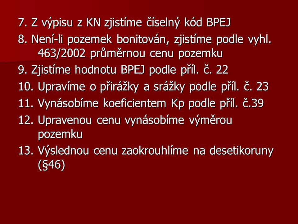 7. Z výpisu z KN zjistíme číselný kód BPEJ 8. Není-li pozemek bonitován, zjistíme podle vyhl. 463/2002 průměrnou cenu pozemku 9. Zjistíme hodnotu BPEJ