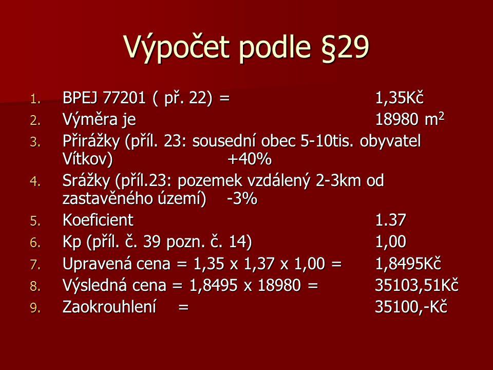 Výpočet podle §29 1. BPEJ 77201 ( př. 22) = 1,35Kč 2. Výměra je 18980 m 2 3. Přirážky (příl. 23: sousední obec 5-10tis. obyvatel Vítkov) +40% 4. Srážk