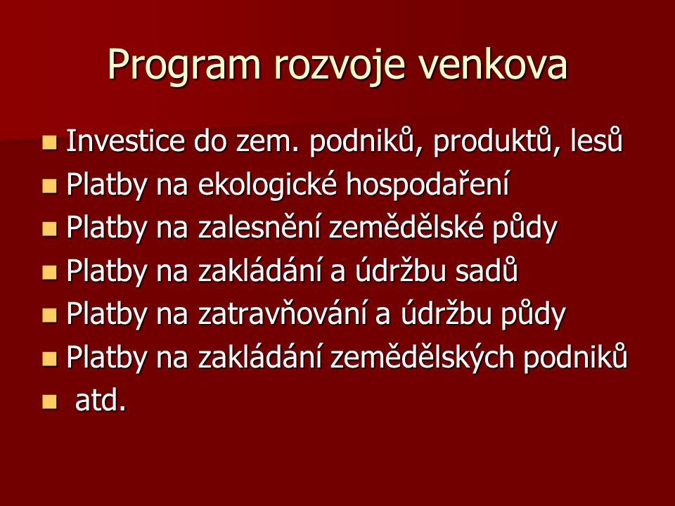 Program rozvoje venkova  Investice do zem. podniků, produktů, lesů  Platby na ekologické hospodaření  Platby na zalesnění zemědělské půdy  Platby