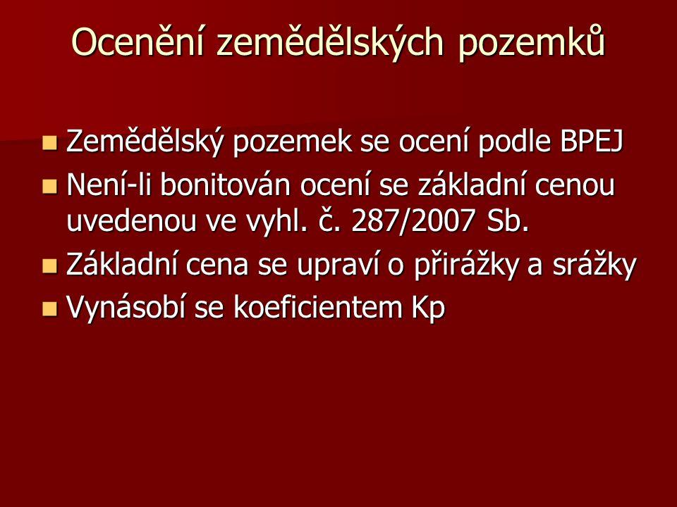 Ocenění zemědělských pozemků  Zemědělský pozemek se ocení podle BPEJ  Není-li bonitován ocení se základní cenou uvedenou ve vyhl. č. 287/2007 Sb. 