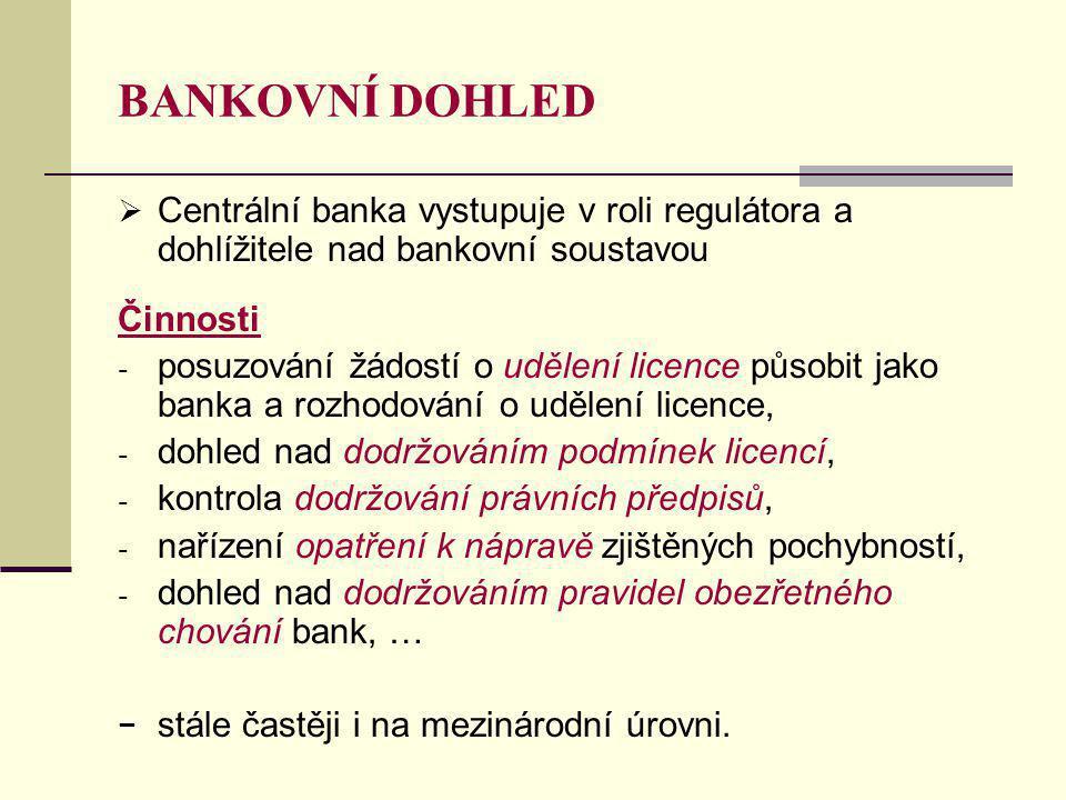 BANKOVNÍ DOHLED  Centrální banka vystupuje v roli regulátora a dohlížitele nad bankovní soustavou Činnosti - posuzování žádostí o udělení licence působit jako banka a rozhodování o udělení licence, - dohled nad dodržováním podmínek licencí, - kontrola dodržování právních předpisů, - nařízení opatření k nápravě zjištěných pochybností, - dohled nad dodržováním pravidel obezřetného chování bank, … − stále častěji i na mezinárodní úrovni.