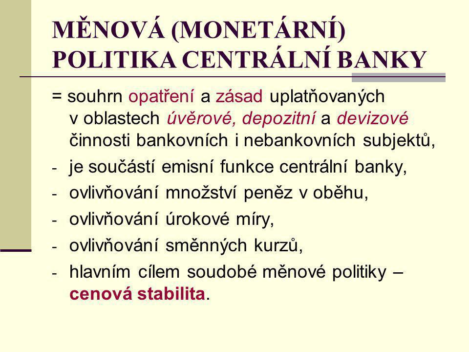 MĚNOVÁ (MONETÁRNÍ) POLITIKA CENTRÁLNÍ BANKY = souhrn opatření a zásad uplatňovaných v oblastech úvěrové, depozitní a devizové činnosti bankovních i nebankovních subjektů, - je součástí emisní funkce centrální banky, - ovlivňování množství peněz v oběhu, - ovlivňování úrokové míry, - ovlivňování směnných kurzů, - hlavním cílem soudobé měnové politiky – cenová stabilita.