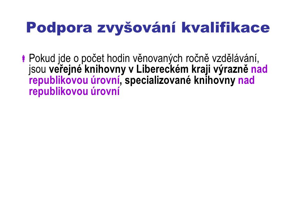Podpora zvyšování kvalifikace  Pokud jde o počet hodin věnovaných ročně vzdělávání, jsou veřejné knihovny v Libereckém kraji výrazně nad republikovou úrovní, specializované knihovny nad republikovou úrovní