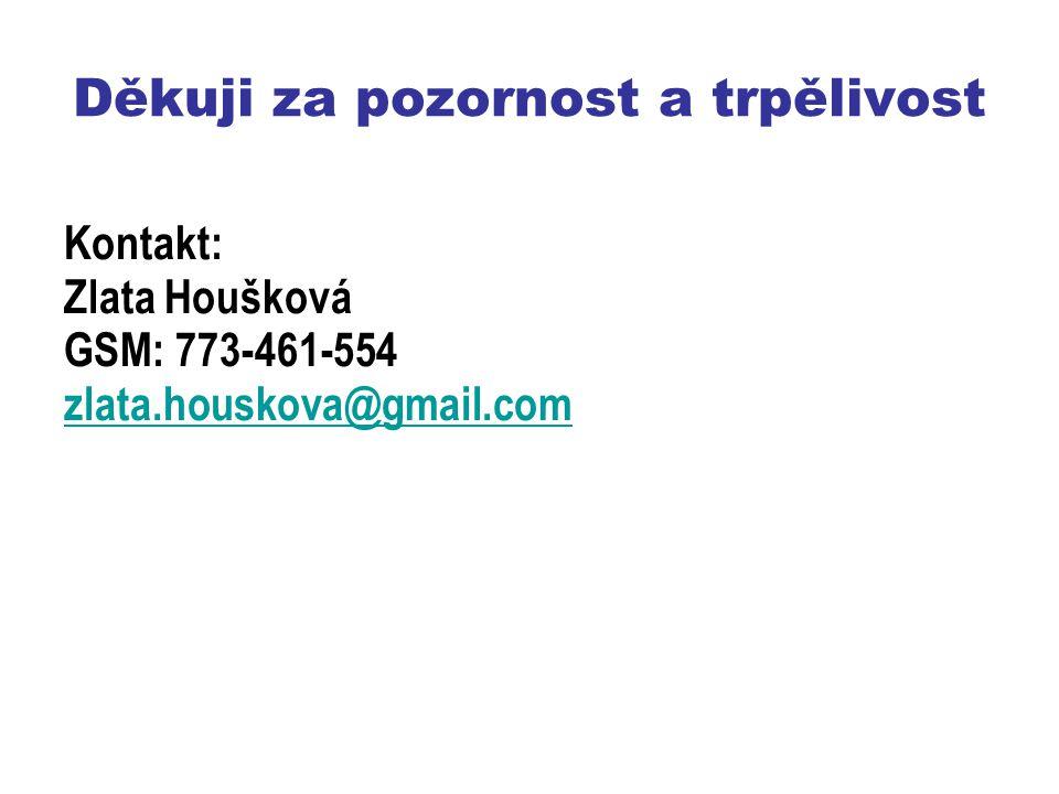 Děkuji za pozornost a trpělivost Kontakt: Zlata Houšková GSM: 773-461-554 zlata.houskova@gmail.com