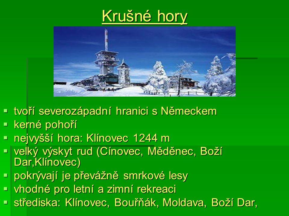 Krušné hory  tvoří severozápadní hranici s Německem  kerné pohoří  nejvyšší hora: Klínovec 1244 m  velký výskyt rud (Cínovec, Měděnec, Boží Dar,Klínovec)  pokrývají je převážně smrkové lesy  vhodné pro letní a zimní rekreaci  střediska: Klínovec, Bouřňák, Moldava, Boží Dar,