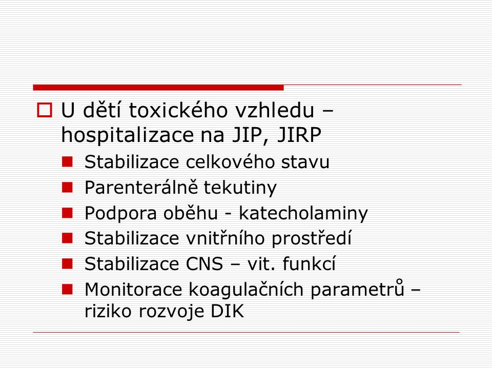 U dětí toxického vzhledu – hospitalizace na JIP, JIRP  Stabilizace celkového stavu  Parenterálně tekutiny  Podpora oběhu - katecholaminy  Stabil
